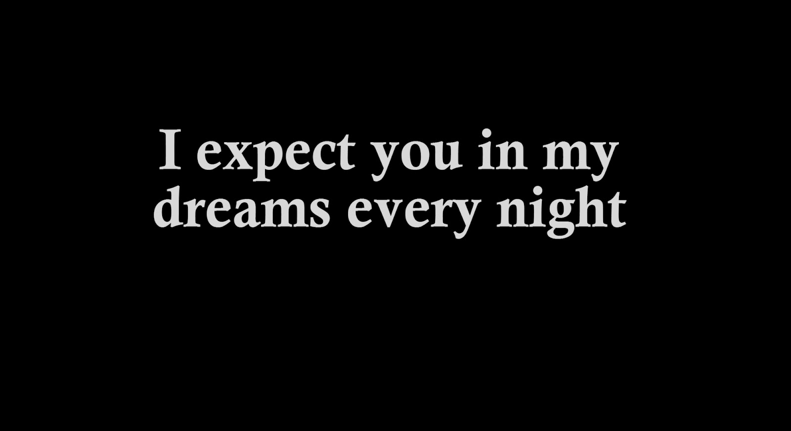 I expect you in my dreams every night