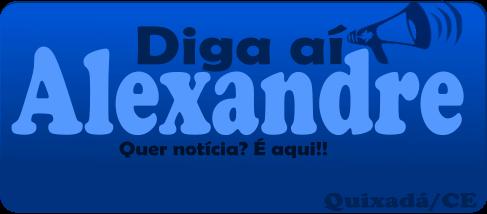 Diga aí, Alexandre | Quixadá - CE
