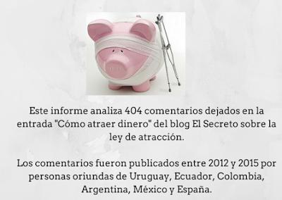 """Este informe analiza 404 comentarios dejados en la entrada """"Cómo atraer dinero"""" del blog El Secreto sobre la ley de atracción. Los comentarios fueron publicados entre 2012 y 2015 por personas oriundas de Uruguay, Ecuador, Colombia, Argentina, México y España."""