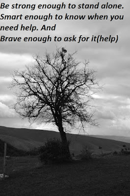 Be strong enough to stand alone. Smart enough to know when you need help. And Brave enough to ask for it(help)