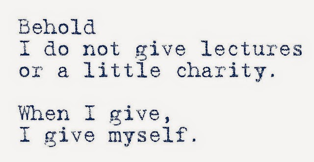 Behold.  I do not give lectures or a little charity.  When I give, I give myself
