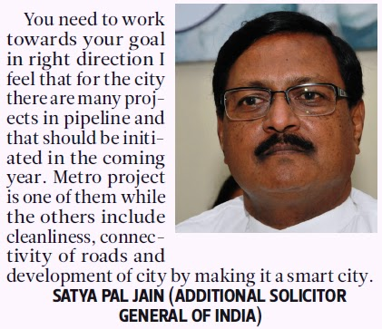 You need to work towards your goal in right direction I feel that for the city there are many projects in pipeline and that should be initiated in the coming year. Metro project is one of them while the others include cleanliness, connectivity of roads and development of city by making it a smart city. - Satya Pal Jain, Addl. Solicitor General of India
