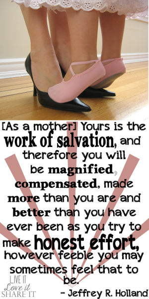 [As a mother] Yours is the work of salvation, and therefore you will be magnified, compensated, made more than you are and better than you have ever been as you try to make honest effort, however feeble you may sometimes feel that to be. - Jeffrey R. Holland