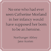 No one who had ever seen Catherine Morland in her infancy would have supposed her born to be an heroine. - Northanger Abbey