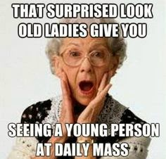 That surprised look old ladies give you seeing a young person at Mass