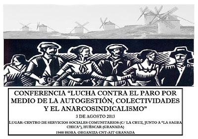 """Conferencia en Huéscar ( Granada) Conferencia de la CNT-AIT de Granada en Huéscar el 3 de Agosto a las 19.00 horas en el Centro de Servicios Sociales Comunitarios (C/ La Cruz, junto a """"La Sagra Chica""""): """"Lucha contra el paro por medio de la autogestión, colectividades y el anarcosindicalismo""""    http://elmilicianocnt-aitchiclana.blogspot.com.es/2013/07/conferencia-en-huescar-granada.html    http://www.facebook.com/pages/Anarquistas/378066755607147"""