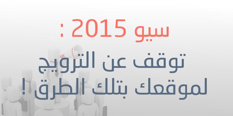 سيو 2015 : توقف عن الترويج لموقعك بتلك الطرق !