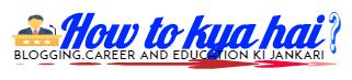 How to Kya hai - Blogging, career and education ki jaankari