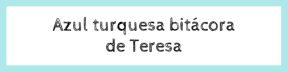 Azul turquesa bitácora de Teresa