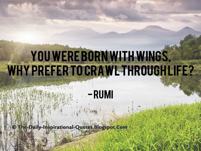 You were born with wings, why prefer to crawl through life? - Rumi