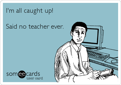 I'm all caught up; ...said no teacher ever.