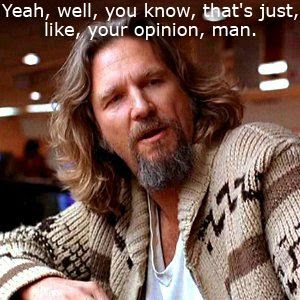 the dude, your opinion man, big lebowski quote