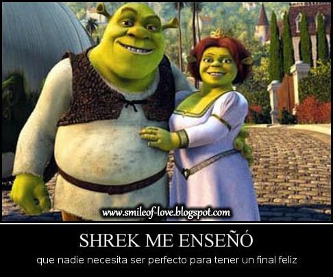 Shrek me enseño que nadie necesita ser  perfecto para tener un final feliz♥