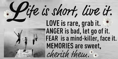 Life is short, live it.