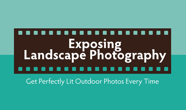 Exposing Landscape Photography Get Perfectly Lit Outdoor Photos Every Time