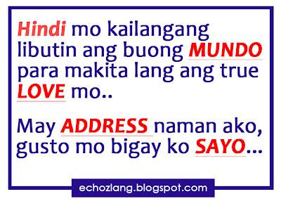 Hindi mo kailangang libutin ang buong mundo para makita ang tru love mo, may address naman ako, gusto mo ibigay ko sayo.