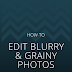 How To Edit Blurry & Grainy Photos