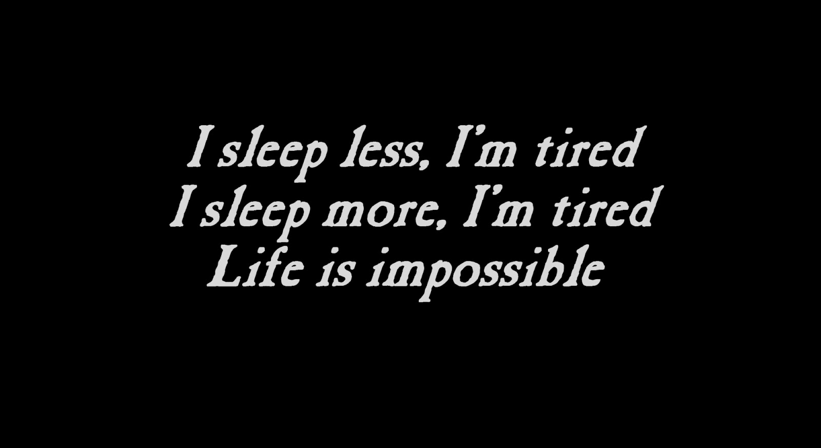 I sleep less, I'm tired I sleep more, I'm tired Life is impossible