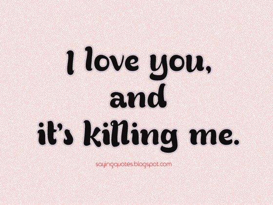 Quotes About Love Killing You : Its Killing Me Quotes. QuotesGram
