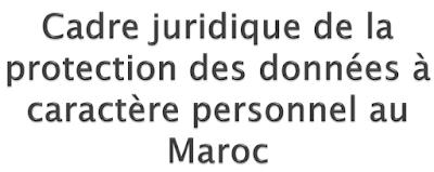 Cadre juridique de la protection des données à caractère personnel au Maroc