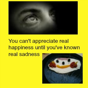You can't appreciate real happiness until you've known real sadness