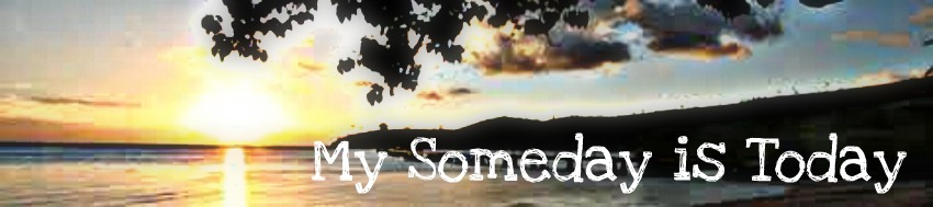 My Someday Is Today