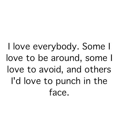 I Love Everybody - Some I Love To Be Around - Some I Love TO Avoid And Others I'd Love To Punch In The Face