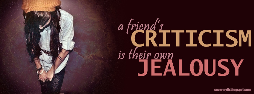 A Friend's criticism is their own jealousy. (Facebook Cover Of A Friend's Criticism Quote).