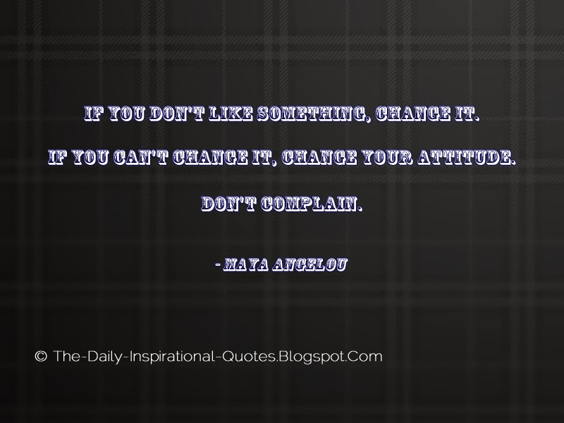 If you don't like something, change it. If you can't change it, change your attitude. Don't complain. - Maya Angelou
