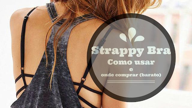Tendência: Como usar e onde comprar Strappy Bra (Sutiã com tiras) barato