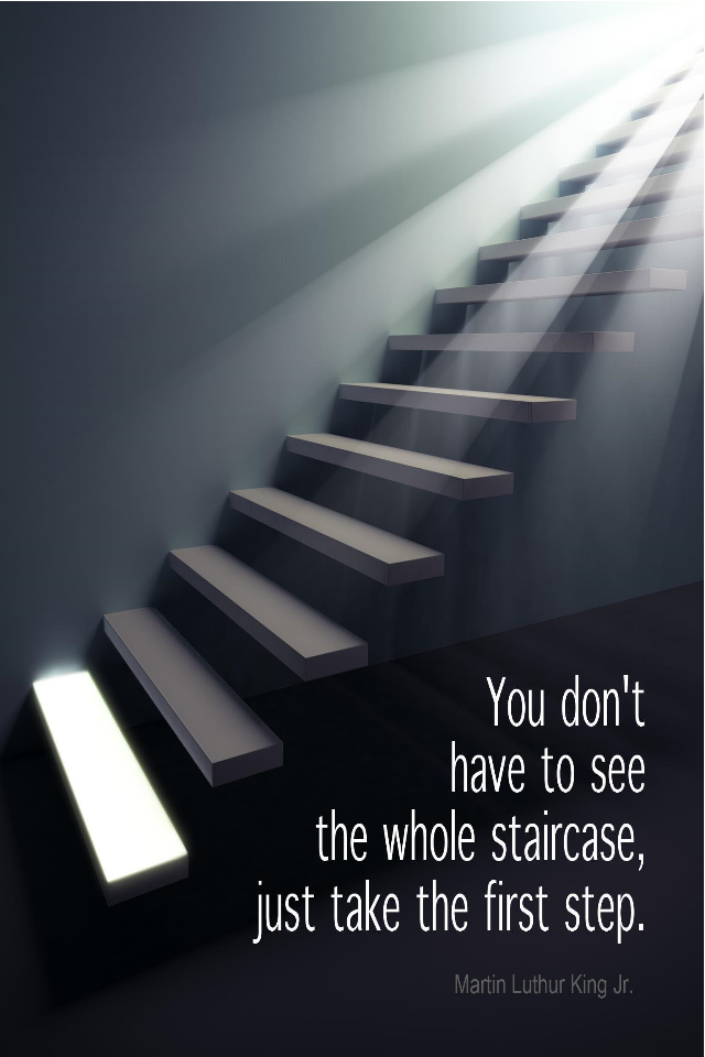 visual quote - image quotation for ACTION - You don't have to see the whole staircase, just take the first step. – Martin Luthur King, Jr.