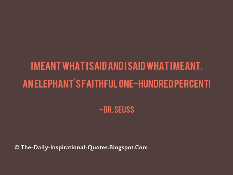 I meant what I said and I said what I meant. An elephant's faithful one-hundred percent! - Dr. Seuss