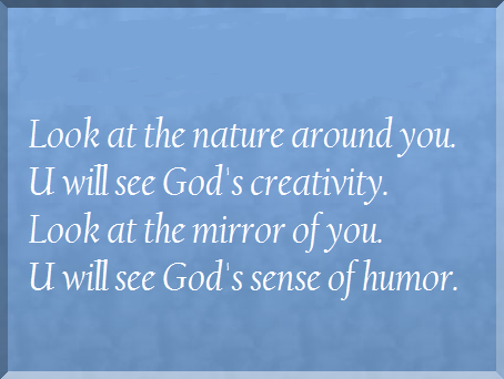 Look at the nature around you, You will see God's creativity. Look at the mirror of you, You will see God's sense of humor.