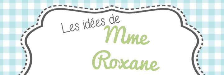 Les idées de Mme Roxane!