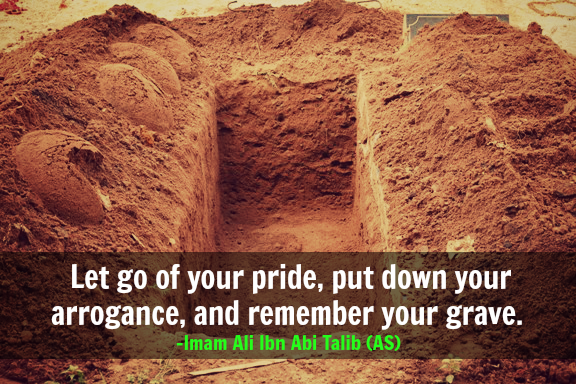 Let go of your pride, put down your arrogance, and remember your grave.