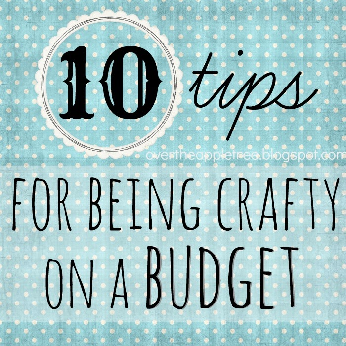 10 Tips for being crafty on a budget from Over The Apple Tree