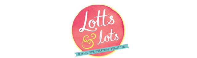 Lotts and Lots | Making the everyday beautiful