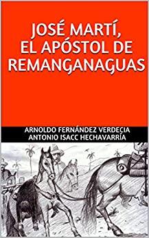 """LIBRO """"JOSÉ MARTÍ, EL APÓSTOL DE REMANGANAGUAS"""" (Spanish Edition) Edición Kindle"""