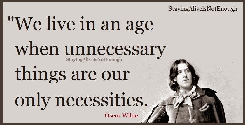 Staying Alive is Not Enough :We live in age when unnecessary things are our only neccessities. '' Oscar Wilde ''