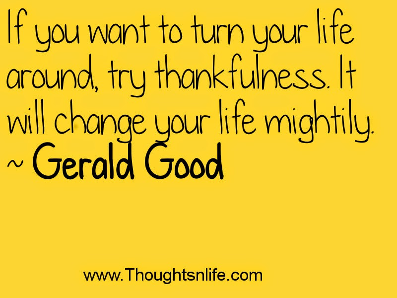 If you want to turn your life around, try thankfulness. It will change your life mightily. ~ Gerald Good