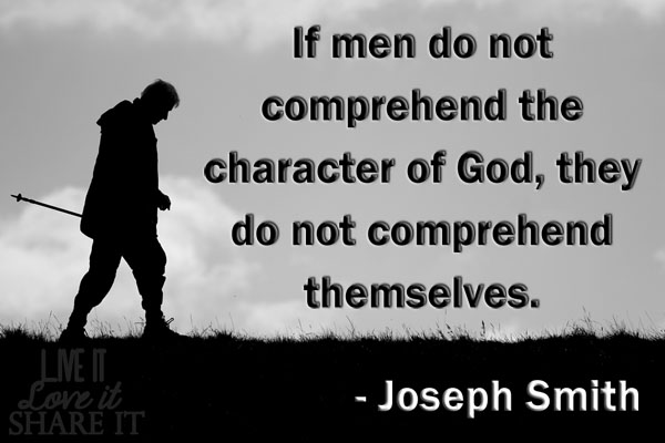 If men do not comprehend the character of God,  they do not comprehend themselves. - Joseph Smith