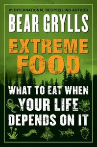 Bear Grylls: Extreme Food: What to Eat When Your Life Depends on It
