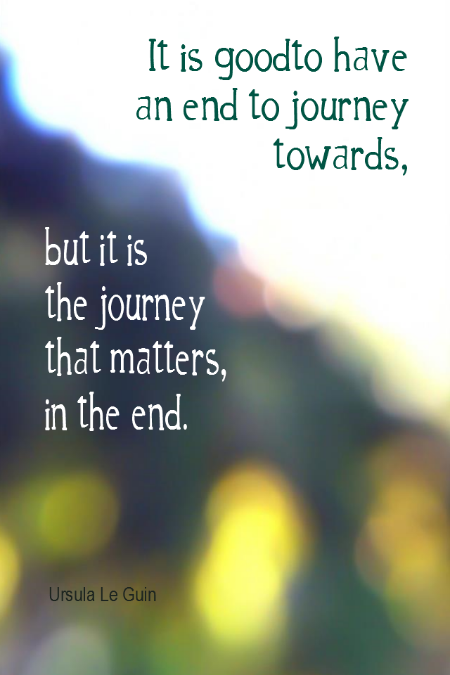 visual quote - image quotation for GOALS - It is good to have an end to journey towards, but it is the journey that matters, in the end. - Ursula Le Guin