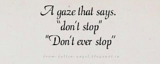 "A gaze that says. ""don't stop. Don't ever stop"".."