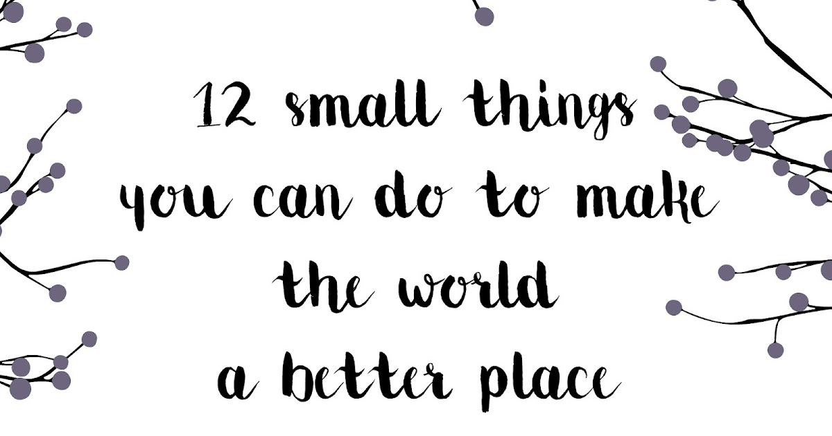 my favorite things  12 small things you can do to make the world a better place  when it feels