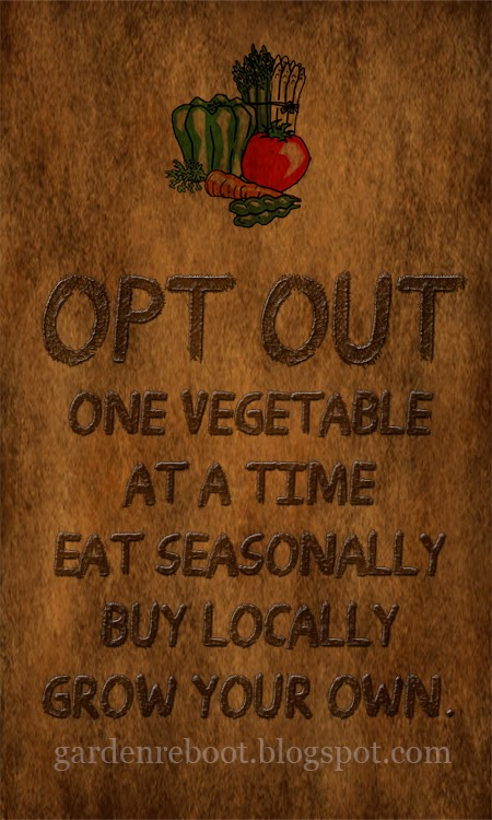 Opt out. One vegetable at a time Eat seasonally. Buy locally. Grow your own.