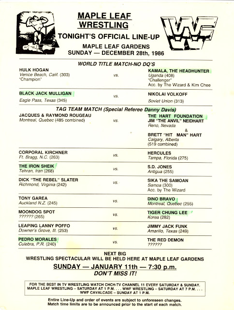 Old-school WWF match lineup: Wrestling in Toronto, Ontario - Maple Leaf Gardens - December 28, 1986 (18,000; sell out) Pedro Morales defeated Red Demon Moondog Spot defeated Tiger Chung Lee Lanny Poffo defeated Jimmy Jack Funk Dino Bravo defeated Tony Garea Dick Slater defeated Sika via disqualification The Iron Sheik defeated SD Jones Hercules defeataed Cpl. Kirschner Bret Hart & Jim Neidhart defeated Jacques & Raymond Rougeau Blackjack Mulligan pinned Nikolai Volkoff in a matter of seconds Kamala (w/ the Wizard & Kimchee) defeated WWF World Champion Hulk Hogan in a No DQ match via count-out after Hogan attacked Wizard & Kimchee on the floor