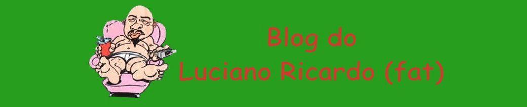 Blog do Luciano Ricardo (fat) - Demora a atualizar, mas quando atualiza..(é a mesma merda)