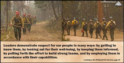 Leaders demonstrate respect for our people in many ways: by getting to know them, by looking out for their well-being, by keeping them informed, by putting forth the effort to build strong teams, and by employing them in accordance with their capabilities.  –Leading in the Wildland Fire Service, page 45