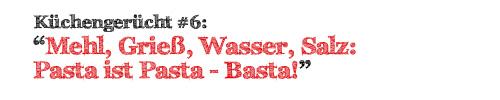 Mehl, Grieß, Wasser, Salz: Pasta ist Pasta - Basta!